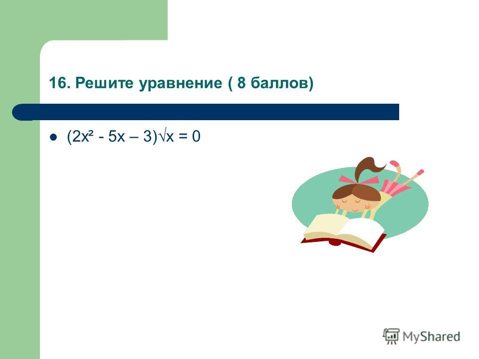 16. Решите уравнение ( 8 баллов) (2х² - 5х – 3)х = 0