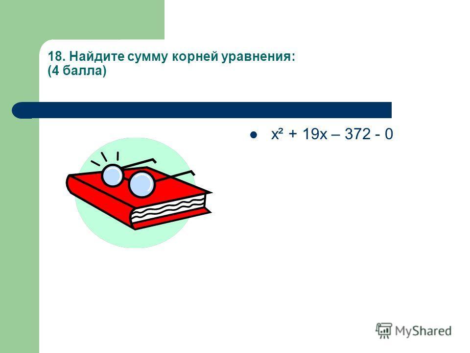 18. Найдите сумму корней уравнения: (4 балла) х² + 19х – 372 - 0