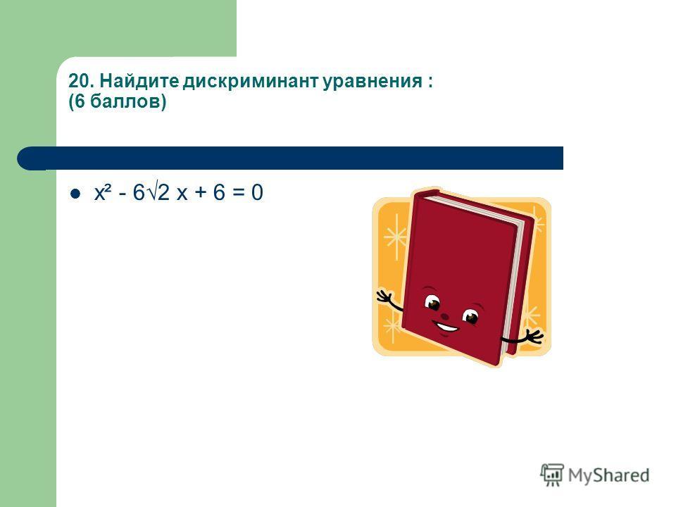 20. Найдите дискриминант уравнения : (6 баллов) х² - 62 х + 6 = 0
