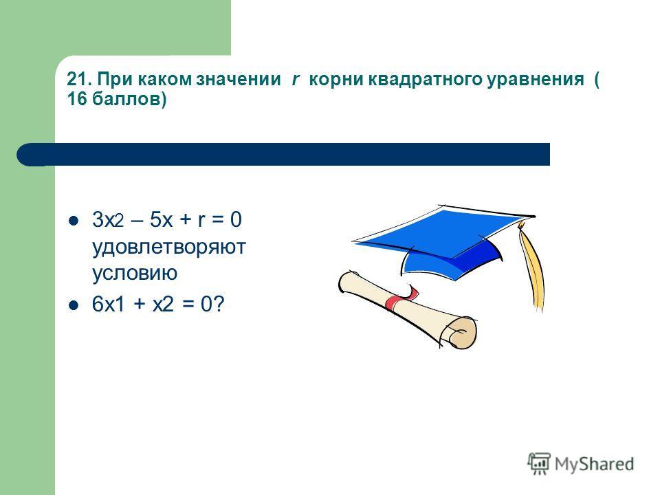 21. При каком значении r корни квадратного уравнения ( 16 баллов) 3х 2 – 5х + r = 0 удовлетворяют условию 6х1 + х2 = 0?