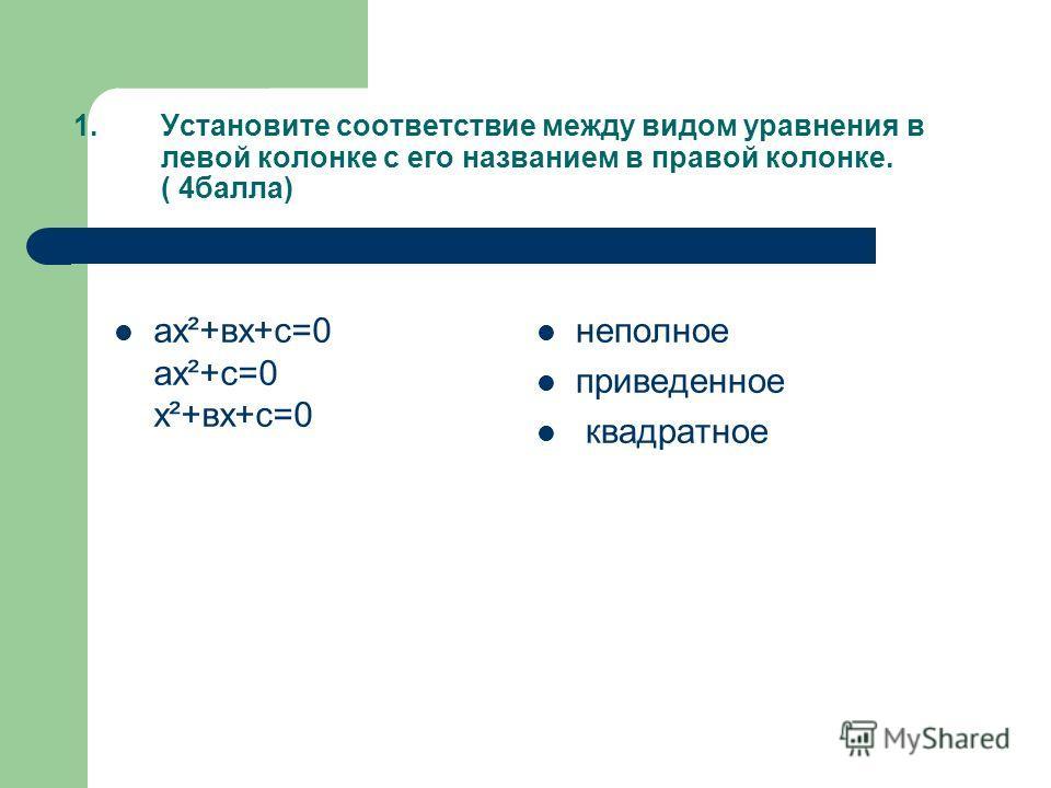 1.Установите соответствие между видом уравнения в левой колонке с его названием в правой колонке. ( 4балла) ах²+вх+с=0 ах²+с=0 х²+вх+с=0 неполное приведенное квадратное