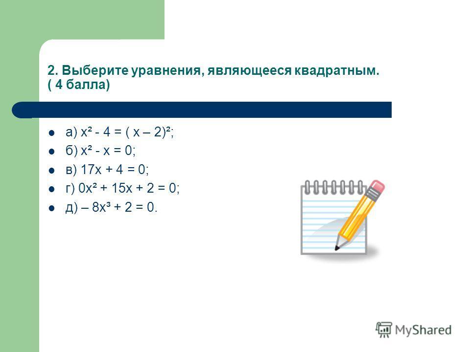 2. Выберите уравнения, являющееся квадратным. ( 4 балла) а) х² - 4 = ( х – 2)²; б) х² - х = 0; в) 17х + 4 = 0; г) 0х² + 15х + 2 = 0; д) – 8х³ + 2 = 0.