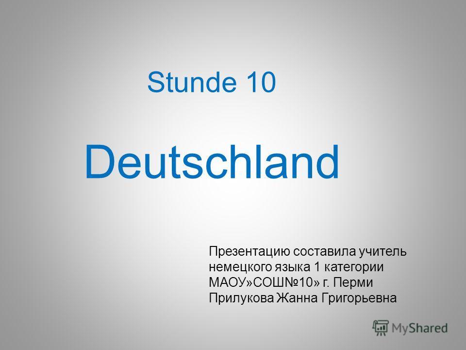 Stunde 10 Deutschland Презентацию составила учитель немецкого языка 1 категории МАОУ»СОШ10» г. Перми Прилукова Жанна Григорьевна