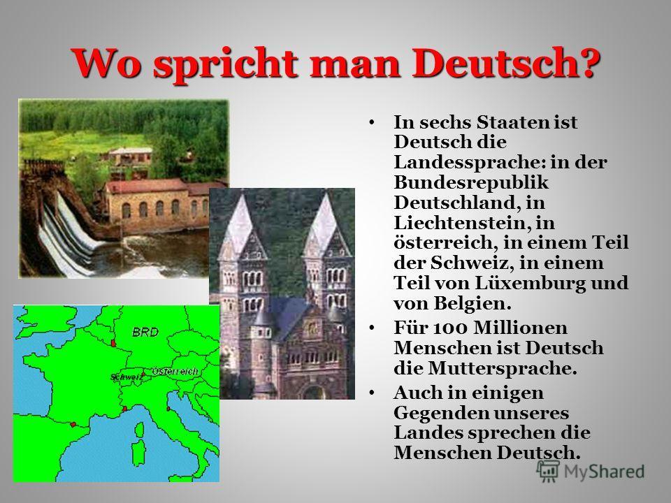 Wo spricht man Deutsch? In sechs Staaten ist Deutsch die Landessprache: in der Bundesrepublik Deutschland, in Liechtenstein, in österreich, in einem Teil der Schweiz, in einem Teil von Lüxemburg und von Belgien. Für 100 Millionen Menschen ist Deutsch