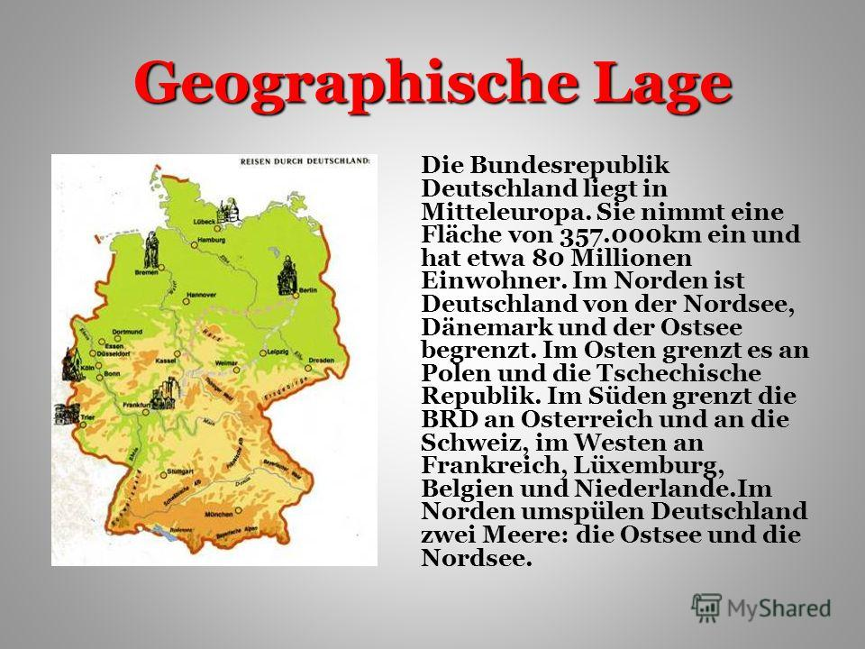 Geographische Lage Die Bundesrepublik Deutschland liegt in Mitteleuropa. Sie nimmt eine Fläche von 357.000km ein und hat etwa 80 Millionen Einwohner. Im Norden ist Deutschland von der Nordsee, Dänemark und der Ostsee begrenzt. Im Osten grenzt es an P