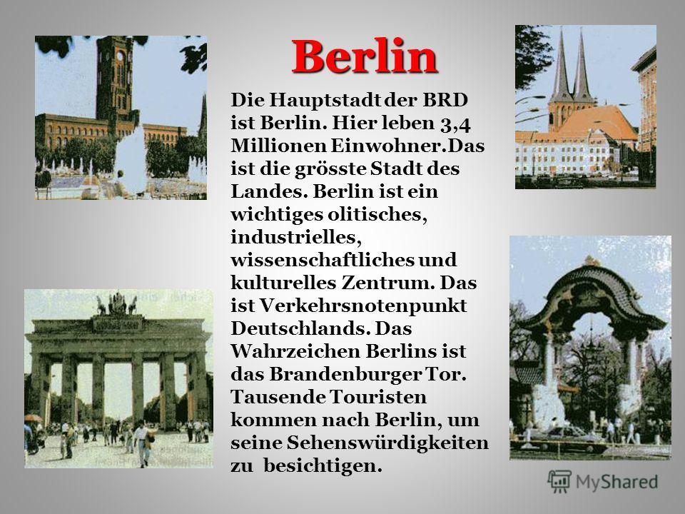 Berlin Die Hauptstadt der BRD ist Berlin. Hier leben 3,4 Millionen Einwohner.Das ist die grösste Stadt des Landes. Berlin ist ein wichtiges olitisches, industrielles, wissenschaftliches und kulturelles Zentrum. Das ist Verkehrsnotenpunkt Deutschlands