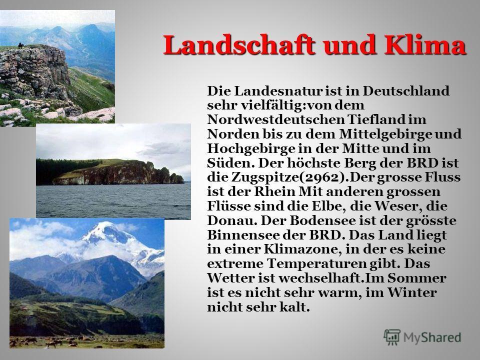 Landschaft und Klima Die Landesnatur ist in Deutschland sehr vielfältig:von dem Nordwestdeutschen Tiefland im Norden bis zu dem Mittelgebirge und Hochgebirge in der Mitte und im Süden. Der höchste Berg der BRD ist die Zugspitze(2962).Der grosse Fluss
