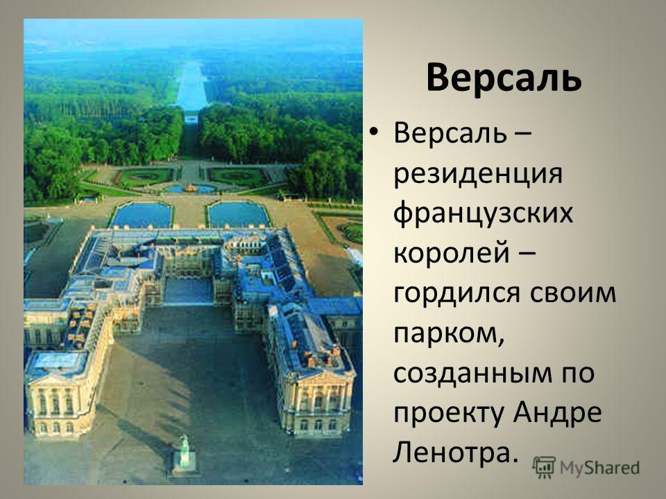 Версаль Версаль – резиденция французских королей – гордился своим парком, созданным по проекту Андре Ленотра.