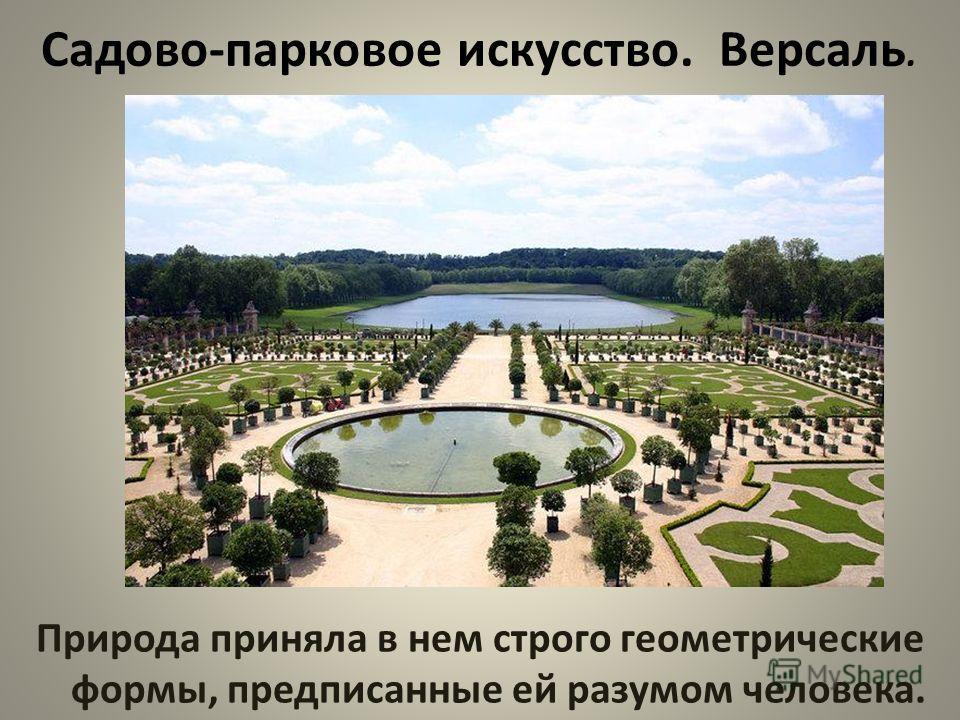 Садово-парковое искусство. Версаль. Природа приняла в нем строго геометрические формы, предписанные ей разумом человека.