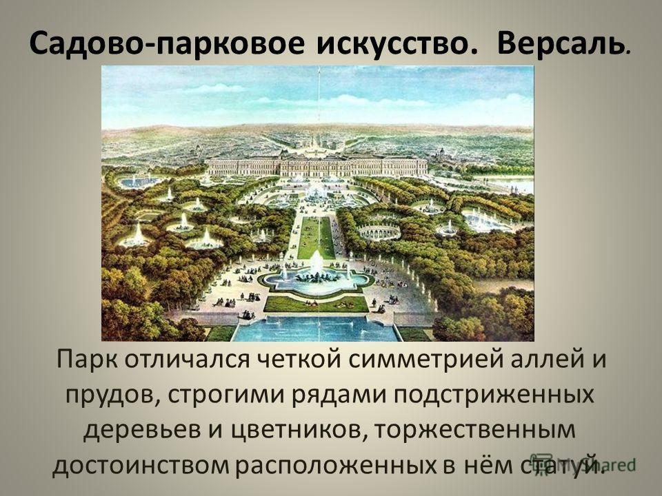 Садово-парковое искусство. Версаль. Парк отличался четкой симметрией аллей и прудов, строгими рядами подстриженных деревьев и цветников, торжественным достоинством расположенных в нём статуй.