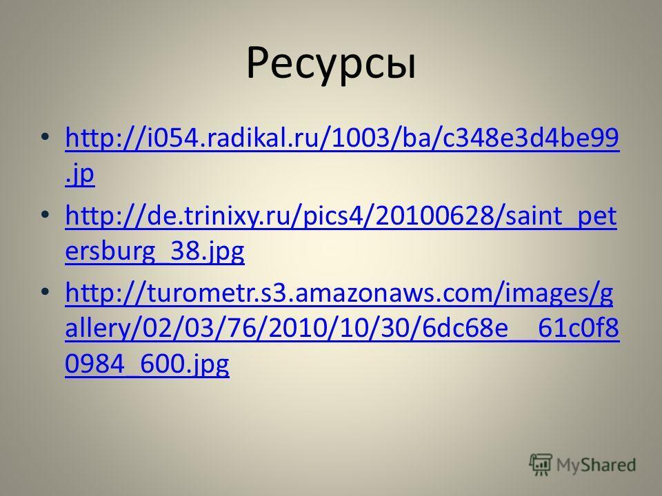 Ресурсы http://i054.radikal.ru/1003/ba/c348e3d4be99.jp http://i054.radikal.ru/1003/ba/c348e3d4be99.jp http://de.trinixy.ru/pics4/20100628/saint_pet ersburg_38.jpg http://de.trinixy.ru/pics4/20100628/saint_pet ersburg_38.jpg http://turometr.s3.amazona