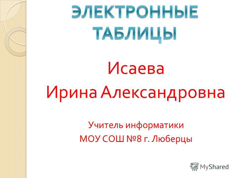 Исаева Ирина Александровна Учитель информатики МОУ СОШ 8 г. Люберцы
