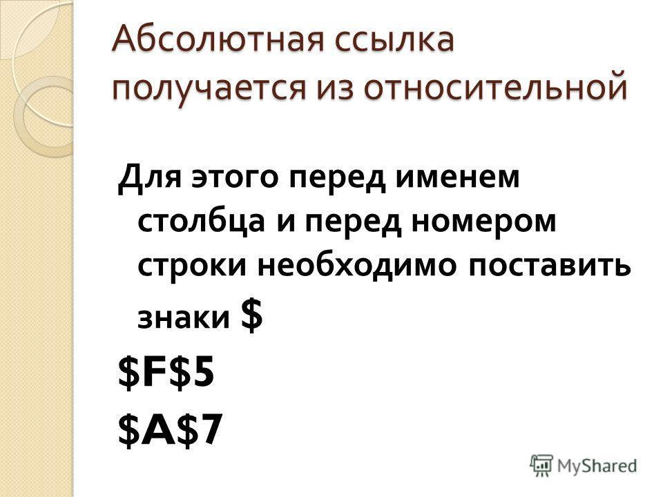 Абсолютная ссылка получается из относительной Для этого перед именем столбца и перед номером строки необходимо поставить знаки $ $F$5 $A$7