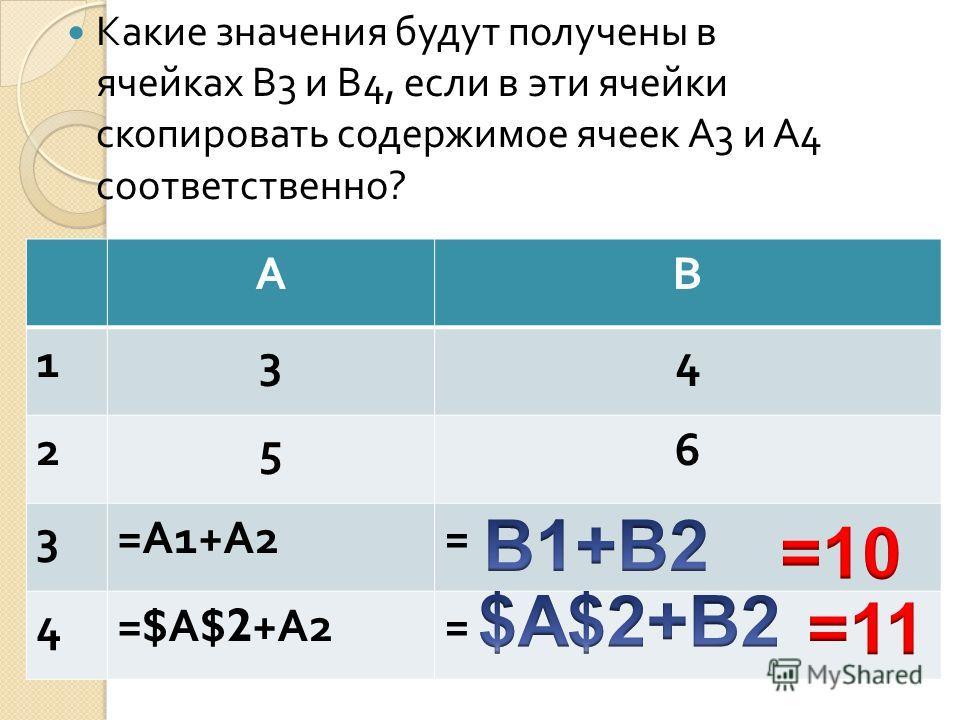 Какие значения будут получены в ячейках В 3 и В 4, если в эти ячейки скопировать содержимое ячеек А 3 и А 4 соответственно ? АВ 134 256 3 = А 1+ А 2 = 4 =$ А $2+ А 2 =