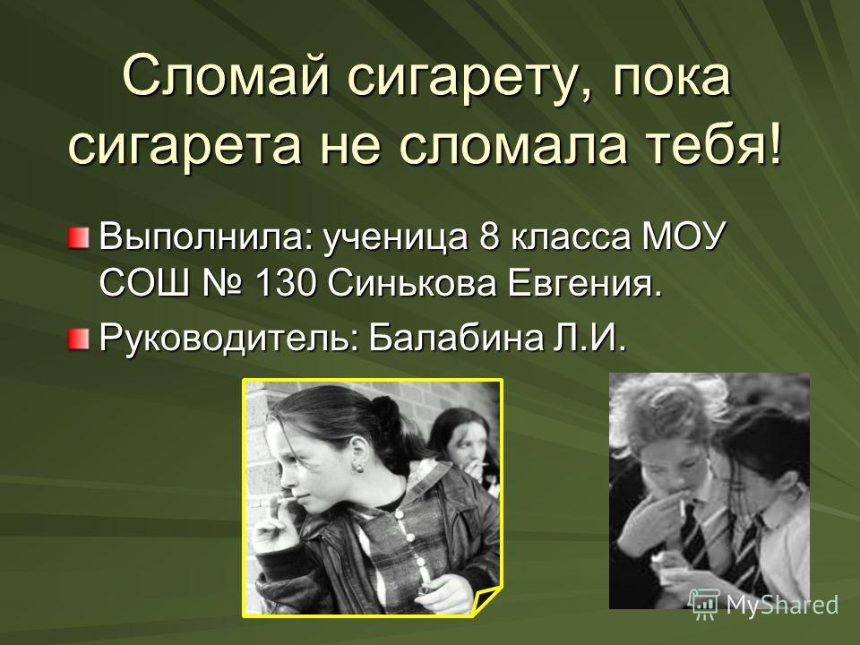Сломай сигарету, пока сигарета не сломала тебя! Выполнила: ученица 8 класса МОУ СОШ 130 Синькова Евгения. Руководитель: Балабина Л.И.