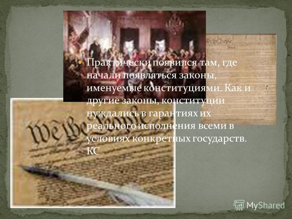 Практически появился там, где начали появляться законы, именуемые конституциями. Как и другие законы, конституции нуждались в гарантиях их реального исполнения всеми в условиях конкретных государств. КС