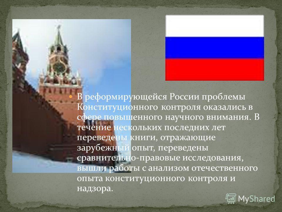 В реформирующейся России проблемы Конституционного контроля оказались в сфере повышенного научного внимания. В течение нескольких последних лет переведены книги, отражающие зарубежный опыт, переведены сравнительно-правовые исследования, вышли работы
