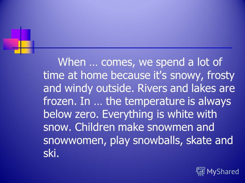 When … comes, we spend a lot of time at home because it's snowy, frosty and windy outside. Rivers and lakes are frozen. In … the temperature is always below zero. Everything is white with snow. Children make snowmen and snowwomen, play snowballs, ska