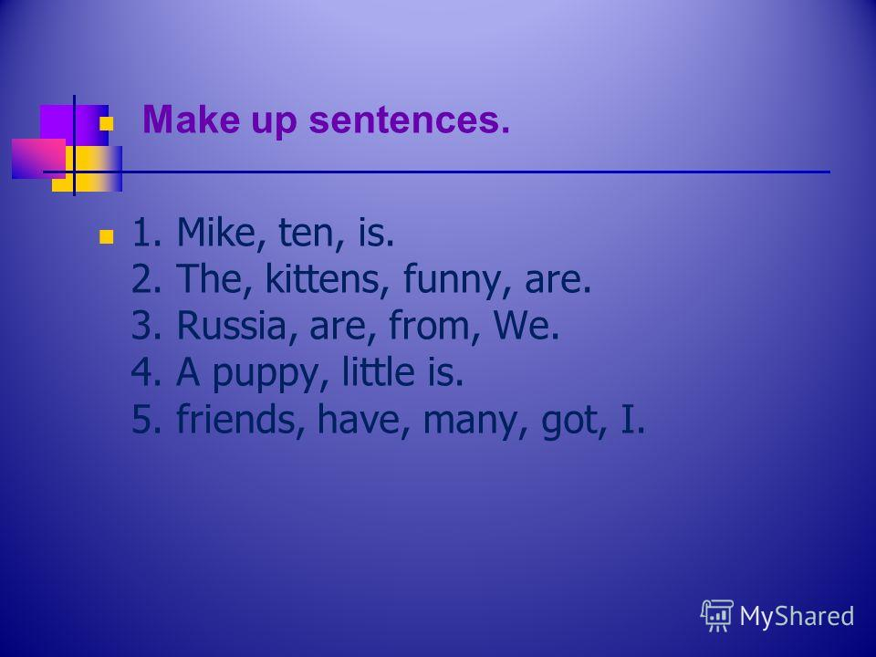Make up sentences. 1. Mike, ten, is. 2. The, kittens, funny, are. 3. Russia, are, from, We. 4. A puppy, little is. 5. friends, have, many, got, I.
