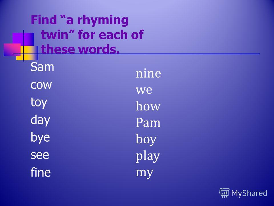 Find a rhyming twin for each of these words. Sam cow toy day bye see fine nine we how Pam boy play my