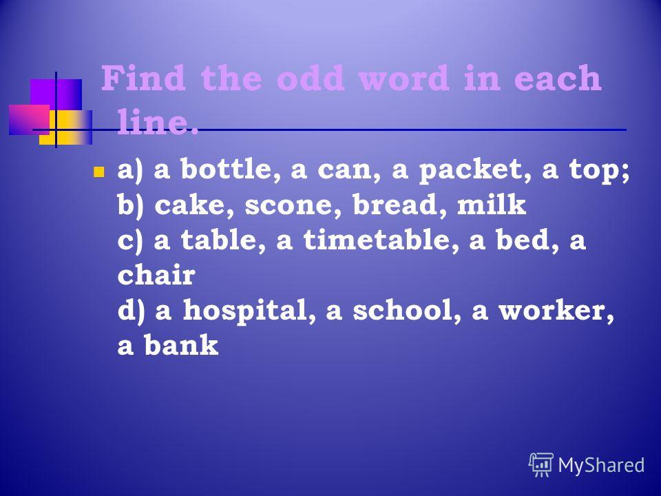 Find the odd word in each line. a) a bottle, a can, a packet, a top; b) cake, scone, bread, milk c) a table, a timetable, a bed, a chair d) a hospital, a school, a worker, a bank