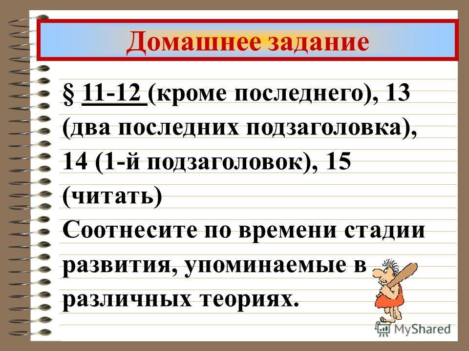 § 11-12 (кроме последнего), 13 (два последних подзаголовка), 14 (1-й подзаголовок), 15 (читать) Соотнесите по времени стадии развития, упоминаемые в различных теориях. Домашнее задание