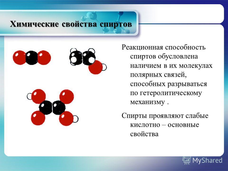 Химические свойства спиртов Реакционная способность спиртов обусловлена наличием в их молекулах полярных связей, способных разрываться по гетеролитическому механизму. Спирты проявляют слабые кислотно – основные свойства