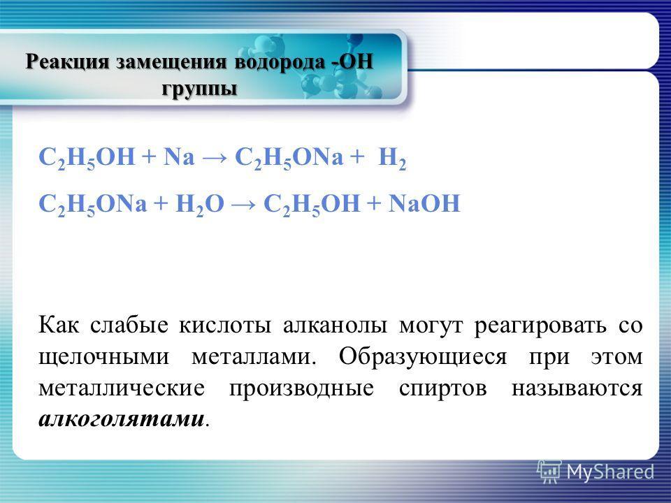Реакция замещения водорода -ОН группы С 2 Н 5 ОН + Na C 2 H 5 ONa + H 2 C 2 H 5 ONa + H 2 O C 2 H 5 OH + NaOH Как слабые кислоты алканолы могут реагировать со щелочными металлами. Образующиеся при этом металлические производные спиртов называются алк