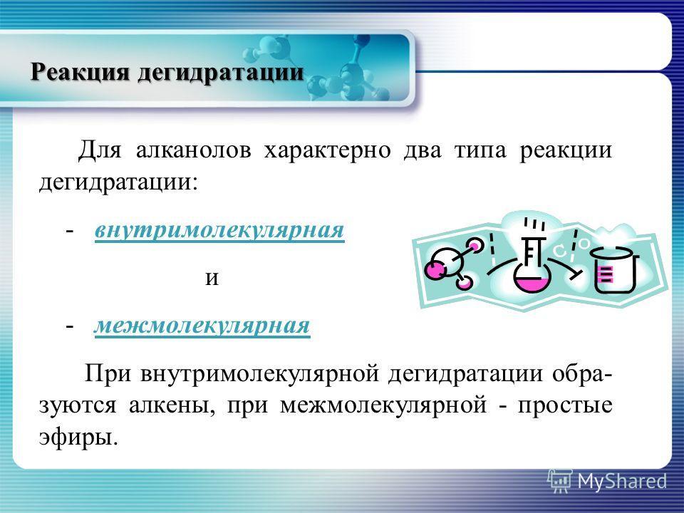 Реакция дегидратации Для алканолов характерно два типа реакции дегидратации: - внутримолекулярнаявнутримолекулярная и - межмолекулярнаямежмолекулярная При внутримолекулярной дегидратации обра- зуются алкены, при межмолекулярной - простые эфиры.