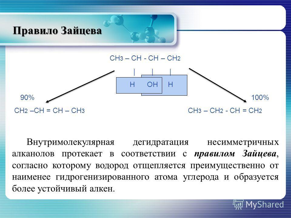 Правило Зайцева СН 3 – СН - СН – СН 2 | | | Н ОН Н 90% 100% СН 2 –СН = СН – СН 3 СН 3 – СН 2 - СН = СН 2 Внутримолекулярная дегидратация несимметричных алканолов протекает в соответствии с правилом Зайцева, согласно которому водород отщепляется преим