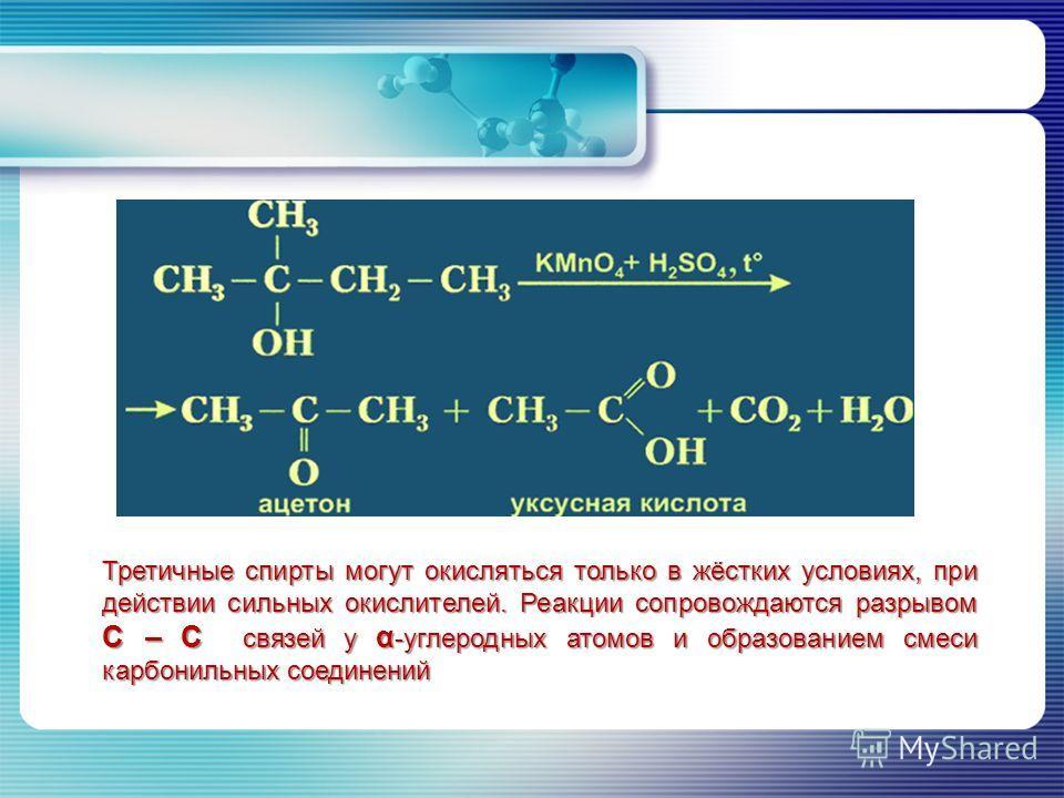 Третичные спирты могут окисляться только в жёстких условиях, при действии сильных окислителей. Реакции сопровождаются разрывом С – С связей у α -углеродных атомов и образованием смеси карбонильных соединений