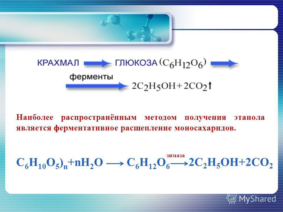 Наиболее распространённым методом получения этанола является ферментативное расщепление моносахаридов. С 6 H 10 O 5 ) n +nH 2 OC 6 H 12 O 6 зимаза 2С 2 Н 5 OH+2CO 2