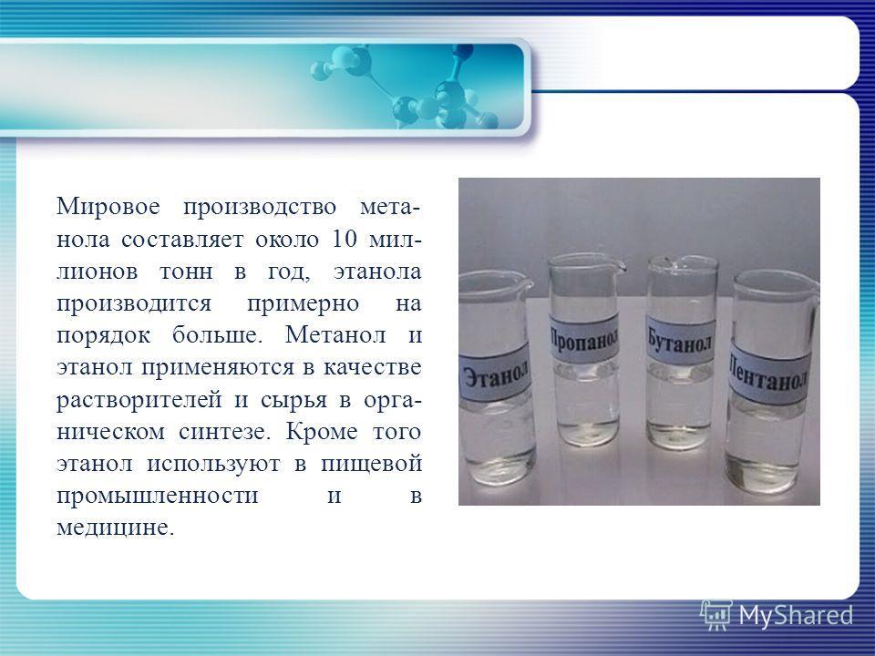 Мировое производство мета- нола составляет около 10 мил- лионов тонн в год, этанола производится примерно на порядок больше. Метанол и этанол применяются в качестве растворителей и сырья в орга- ническом синтезе. Кроме того этанол используют в пищево