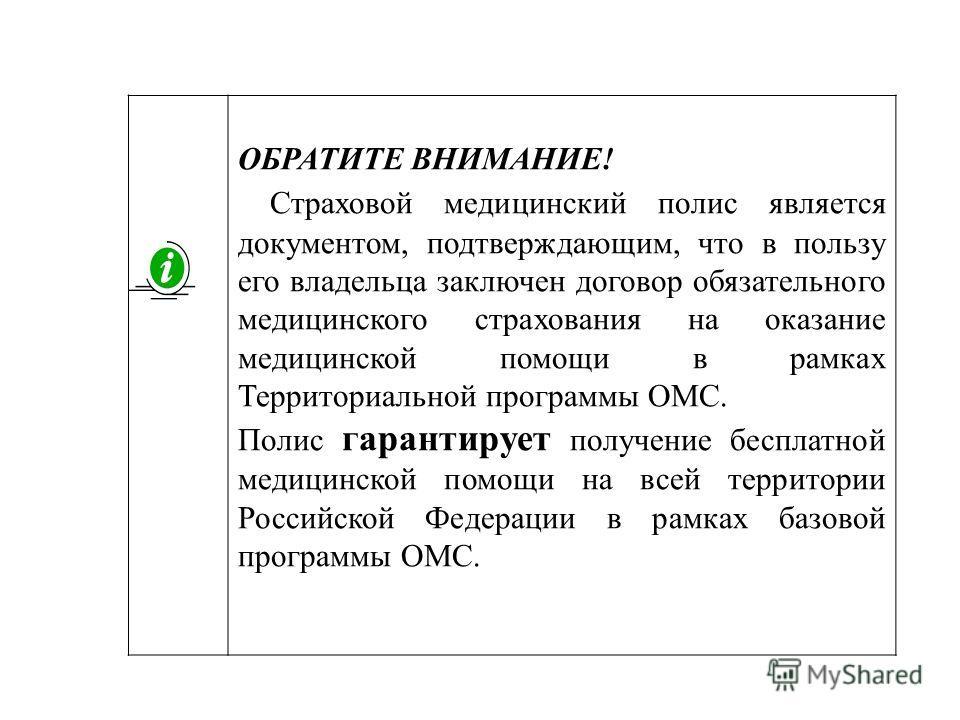 ОБРАТИТЕ ВНИМАНИЕ! Страховой медицинский полис является документом, подтверждающим, что в пользу его владельца заключен договор обязательного медицинского страхования на оказание медицинской помощи в рамках Территориальной программы ОМС. Полис гарант