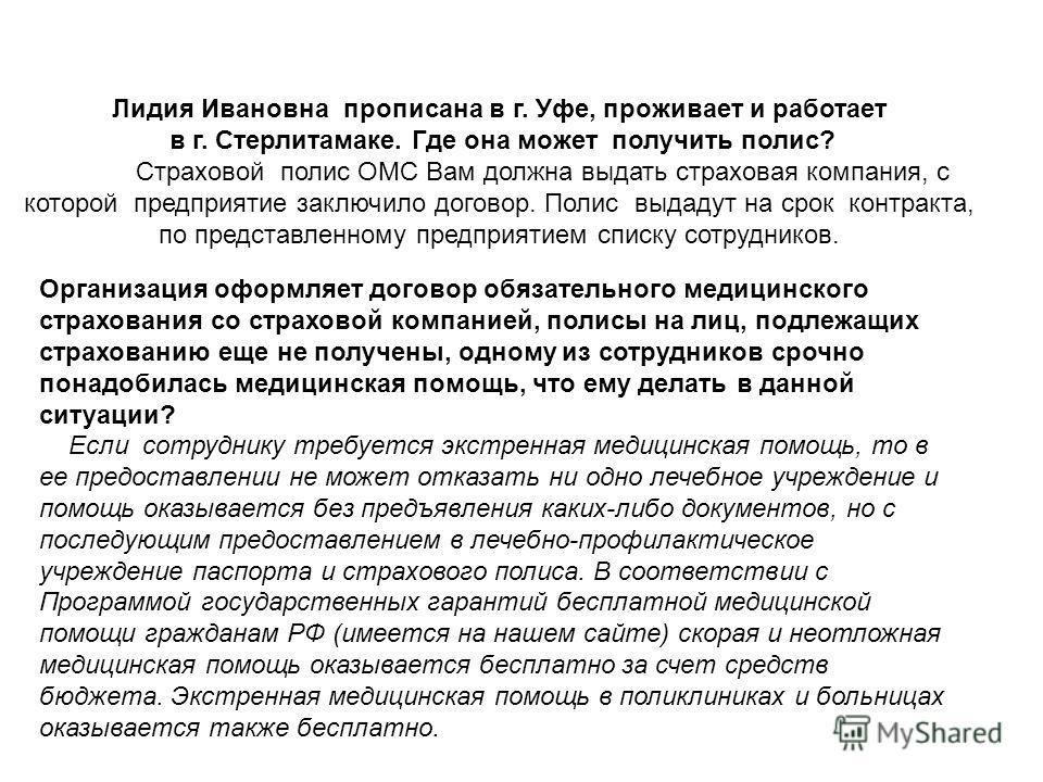 Лидия Ивановна прописана в г. Уфе, проживает и работает в г. Стерлитамаке. Где она может получить полис? Страховой полис ОМС Вам должна выдать страховая компания, с которой предприятие заключило договор. Полис выдадут на срок контракта, по представле
