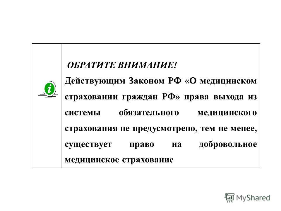 ОБРАТИТЕ ВНИМАНИЕ! Действующим Законом РФ «О медицинском страховании граждан РФ» права выхода из системы обязательного медицинского страхования не предусмотрено, тем не менее, существует право на добровольное медицинское страхование