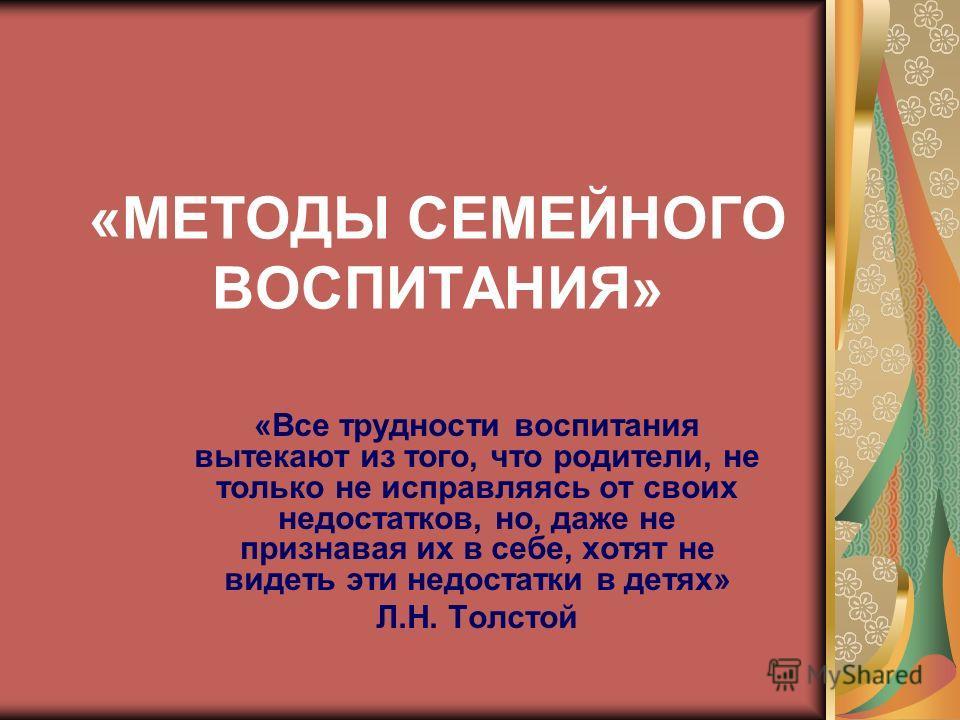 «МЕТОДЫ СЕМЕЙНОГО ВОСПИТАНИЯ» «Все трудности воспитания вытекают из того, что родители, не только не исправляясь от своих недостатков, но, даже не признавая их в себе, хотят не видеть эти недостатки в детях» Л.Н. Толстой
