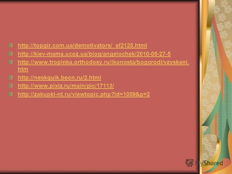 http://topgir.com.ua/demotivators/_sf2125.html http://kiev-mama.ucoz.ua/blog/angelochek/2010-05-27-5 http://www.tropinka.orthodoxy.ru/ikonosta/bogorodi/vzyskani. htm http://neskquik.beon.ru/2.html http://www.pixiz.ru/main/pic/17113/ http://zakupki-nt