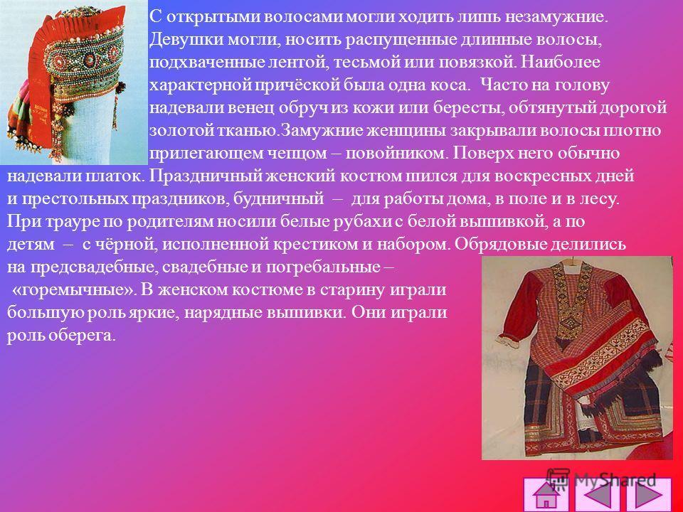 Женский костюм. Основой женского костюма являлась рубаха, отличавшаяся от мужской только большей длиной. Поверх рубахи замужние женщины обычно носили понёву юбку, запахнутую вокруг фигуры. Поневу часто шили из пестрых тканей. Обычным костюмом девушек