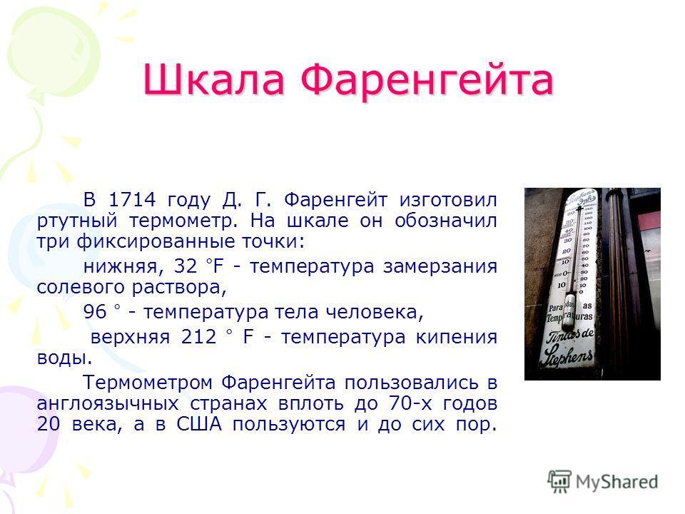 Шкала Фаренгейта В 1714 году Д. Г. Фаренгейт изготовил ртутный термометр. На шкале он обозначил три фиксированные точки: нижняя, 32 °F - температура замерзания солевого раствора, 96 ° - температура тела человека, верхняя 212 ° F - температура кипения