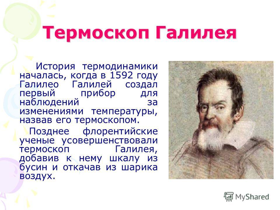 Термоскоп Галилея История термодинамики началась, когда в 1592 году Галилео Галилей создал первый прибор для наблюдений за изменениями температуры, назвав его термоскопом. Позднее флорентийские ученые усовершенствовали термоскоп Галилея, добавив к не
