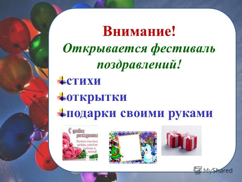 Внимание! Открывается фестиваль поздравлений! стихи открытки подарки своими руками