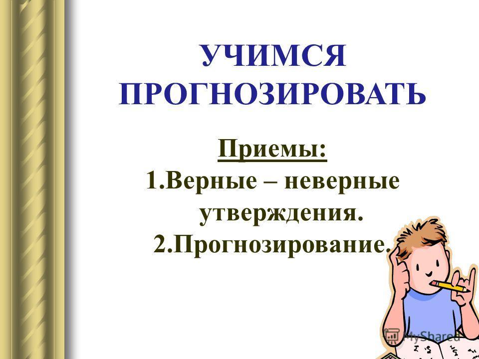 13 УЧИМСЯ ПРОГНОЗИРОВАТЬ Приемы: 1.Верные – неверные утверждения. 2.Прогнозирование.