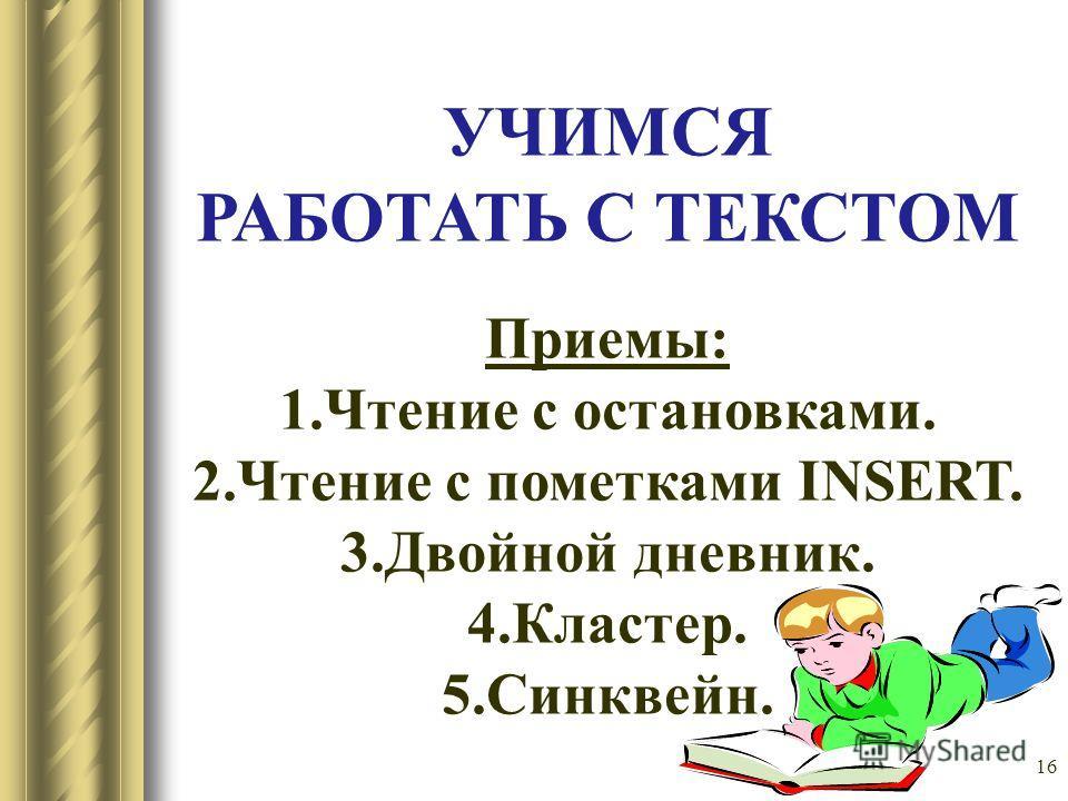 16 УЧИМСЯ РАБОТАТЬ С ТЕКСТОМ Приемы: 1.Чтение с остановками. 2.Чтение с пометками INSERT. 3.Двойной дневник. 4.Кластер. 5.Синквейн.