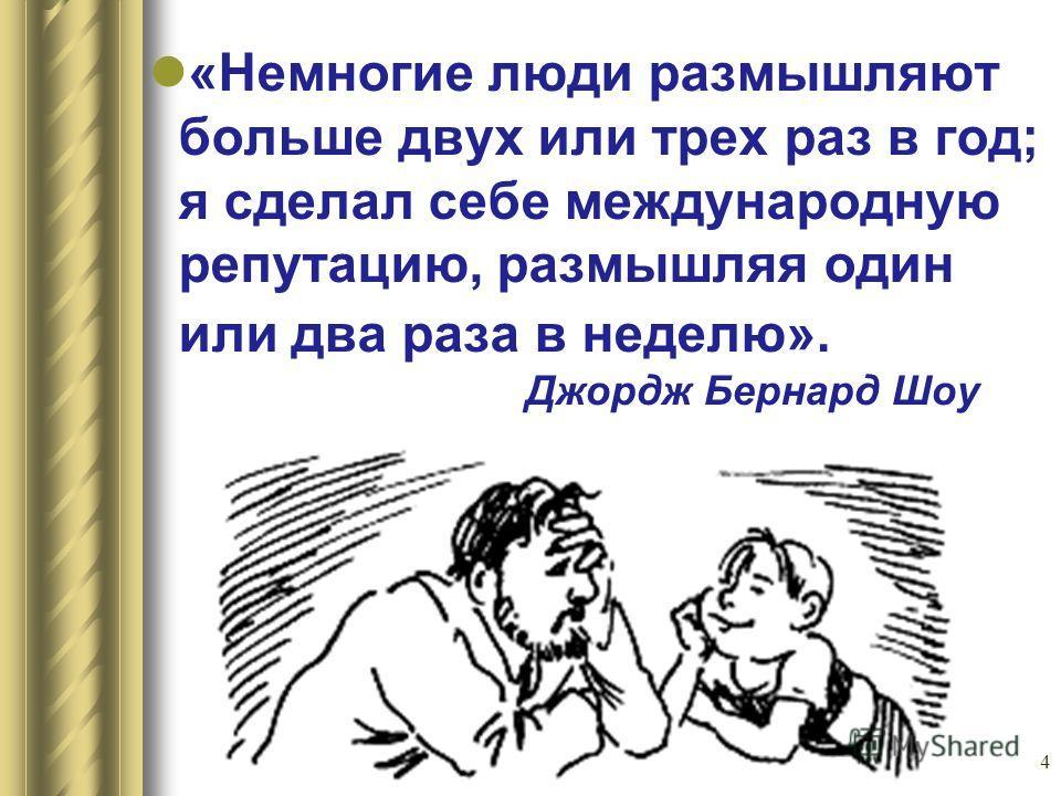 4 «Немногие люди размышляют больше двух или трех раз в год; я сделал себе международную репутацию, размышляя один или два раза в неделю». Джордж Бернард Шоу