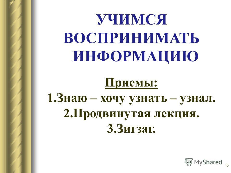 9 УЧИМСЯ ВОСПРИНИМАТЬ ИНФОРМАЦИЮ Приемы: 1.Знаю – хочу узнать – узнал. 2.Продвинутая лекция. 3.Зигзаг.