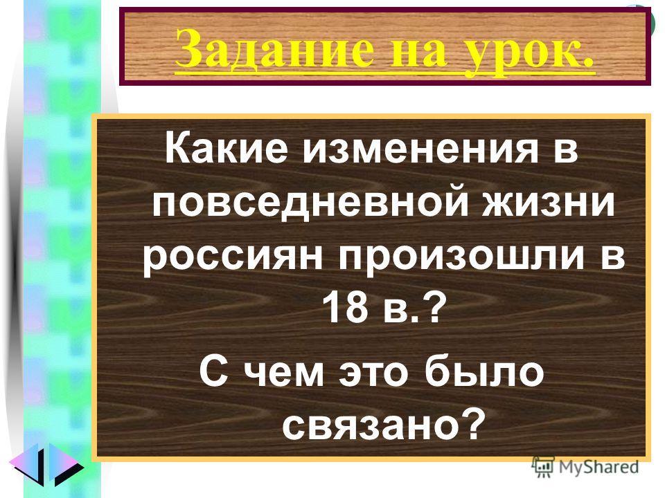 Меню Задание на урок. Какие изменения в повседневной жизни россиян произошли в 18 в.? С чем это было связано?