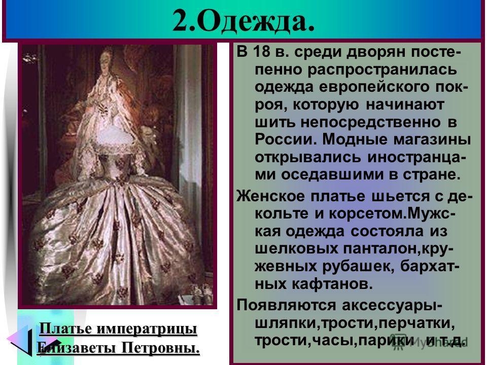 Меню 2.Одежда. В 18 в. среди дворян посте- пенно распространилась одежда европейского пок- роя, которую начинают шить непосредственно в России. Модные магазины открывались иностранца- ми оседавшими в стране. Женское платье шьется с де- кольте и корсе