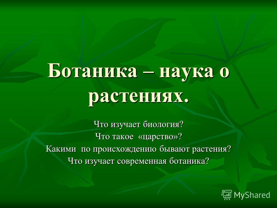 Ботаника – наука о растениях. Что изучает биология? Что такое «царство»? Какими по происхождению бывают растения? Что изучает современная ботаника?