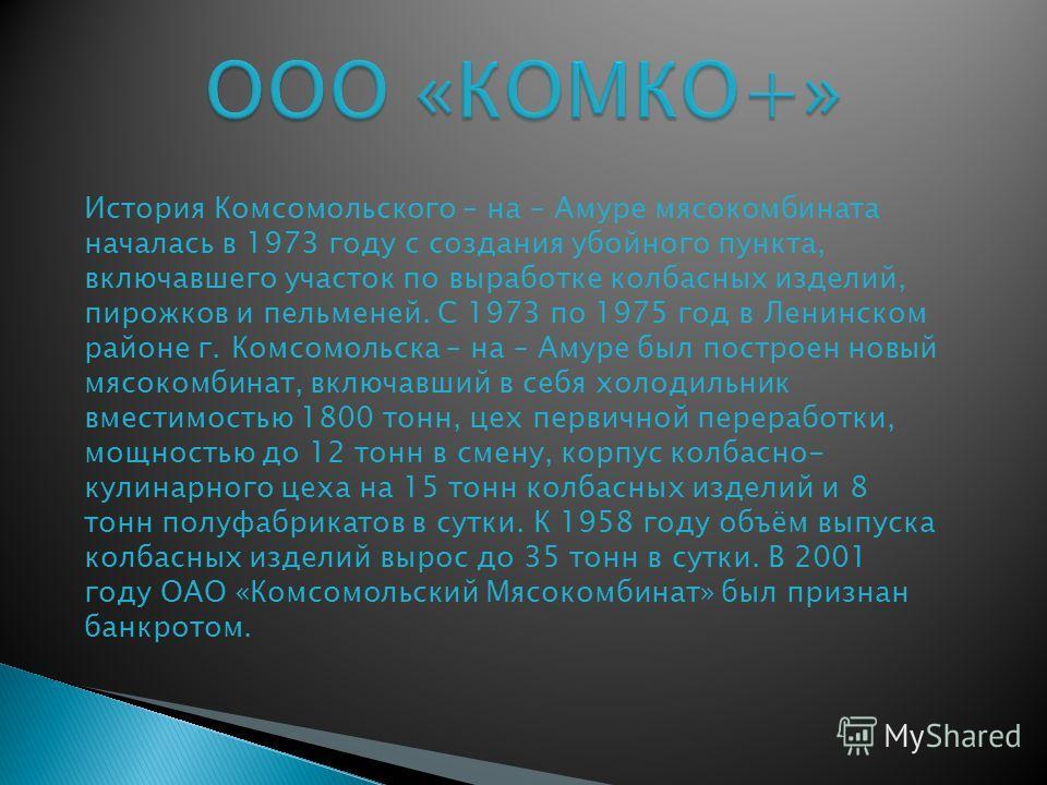 История Комсомольского – на – Амуре мясокомбината началась в 1973 году с создания убойного пункта, включавшего участок по выработке колбасных изделий, пирожков и пельменей. С 1973 по 1975 год в Ленинском районе г. Комсомольска – на – Амуре был постро